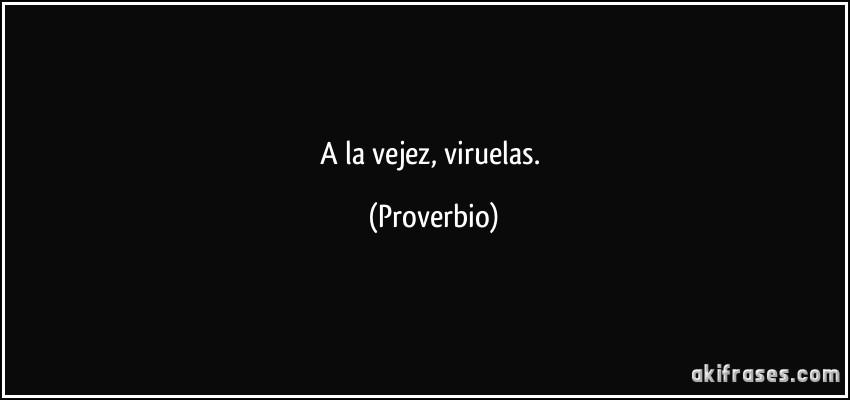 A la vejez, viruelas. (Proverbio)