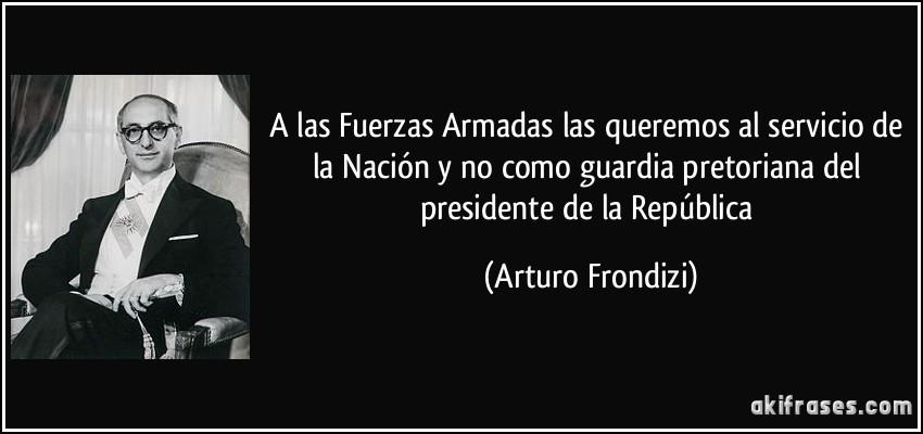 A las Fuerzas Armadas las queremos al servicio de la Nación y no como guardia pretoriana del presidente de la República (Arturo Frondizi)