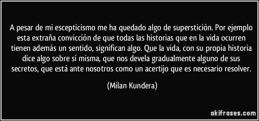 A pesar de mi escepticismo me ha quedado algo de superstición. Por ejemplo esta extraña convicción de que todas las historias que en la vida ocurren tienen además un sentido, significan algo. Que la vida, con su propia historia dice algo sobre sí misma, que nos devela gradualmente alguno de sus secretos, que está ante nosotros como un acertijo que es necesario resolver. (Milan Kundera)