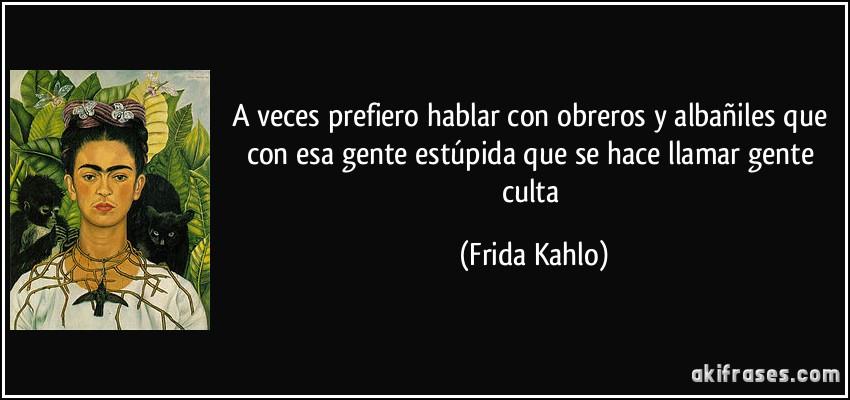 A veces prefiero hablar con obreros y albañiles que con esa gente estúpida que se hace llamar gente culta (Frida Kahlo)