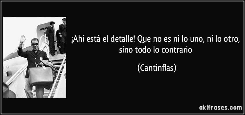 http://akifrases.com/frases-imagenes/frase-ahi-esta-el-detalle-que-no-es-ni-lo-uno-ni-lo-otro-sino-todo-lo-contrario-cantinflas-105905.jpg