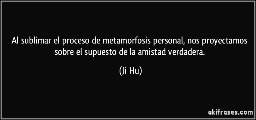 Al sublimar el proceso de metamorfosis personal, nos proyectamos sobre el supuesto de la amistad verdadera. (Ji Hu)