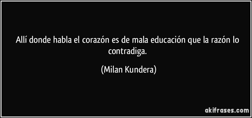 Allí donde habla el corazón es de mala educación que la razón lo contradiga. (Milan Kundera)