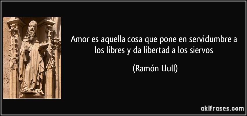 Amor Es Aquella Cosa Que Pone En Servidumbre A Los Libres Y Da