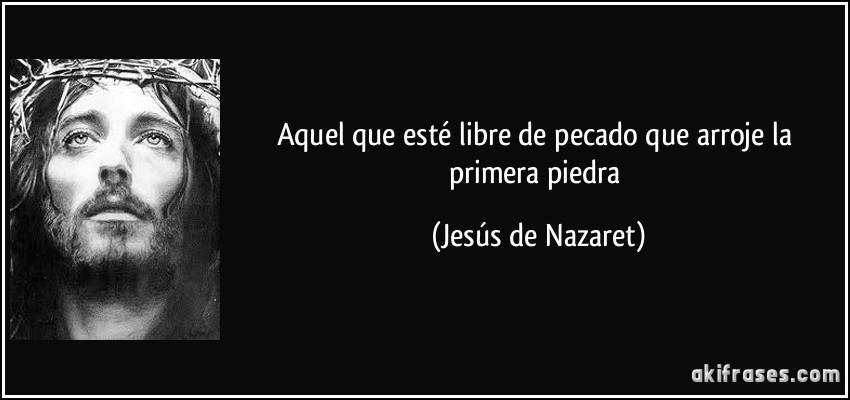 http://akifrases.com/frases-imagenes/frase-aquel-que-este-libre-de-pecado-que-arroje-la-primera-piedra-jesus-de-nazaret-116818.jpg