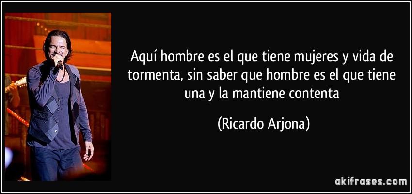 Aquí hombre es el que tiene mujeres y vida de tormenta, sin saber que hombre es el que tiene una y la mantiene contenta (Ricardo Arjona)