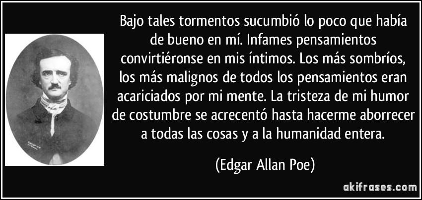 Bajo tales tormentos sucumbió lo poco que había de bueno en mí. Infames pensamientos convirtiéronse en mis íntimos. Los más sombríos, los más malignos de todos los pensamientos eran acariciados por mi mente. La tristeza de mi humor de costumbre se acrecentó hasta hacerme aborrecer a todas las cosas y a la humanidad entera. (Edgar Allan Poe)