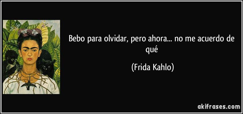 Bebo para olvidar, pero ahora... no me acuerdo de qué (Frida Kahlo)