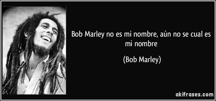 Bob Marley No Es Mi Nombre Aún No Se Cual Es Mi Nombre