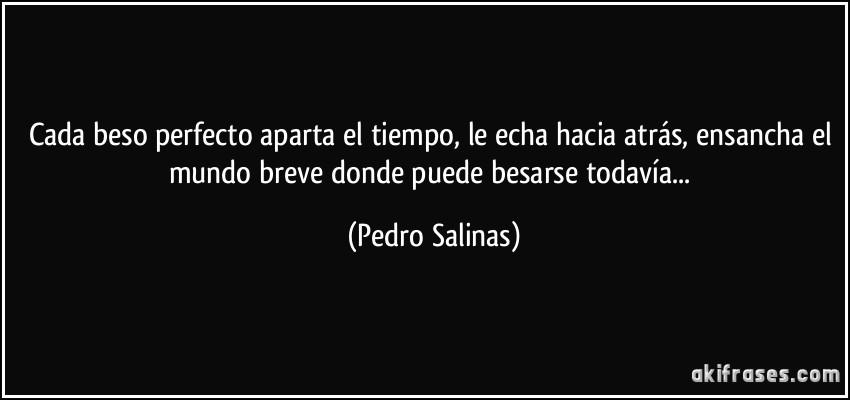 Cada beso perfecto aparta el tiempo, le echa hacia atrás, ensancha el mundo breve donde puede besarse todavía... (Pedro Salinas)