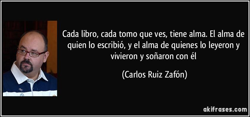 Cada libro, cada tomo que ves, tiene alma. El alma de quien lo escribió, y el alma de quienes lo leyeron y vivieron y soñaron con él (Carlos Ruiz Zafón)