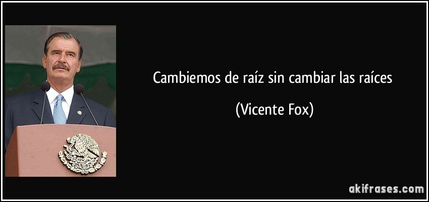 Cambiemos de raíz sin cambiar las raíces (Vicente Fox)