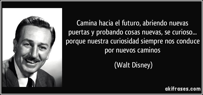 Camina hacia el futuro, abriendo nuevas puertas y probando cosas nuevas, se curioso... porque nuestra curiosidad siempre nos conduce por nuevos caminos (Walt Disney)