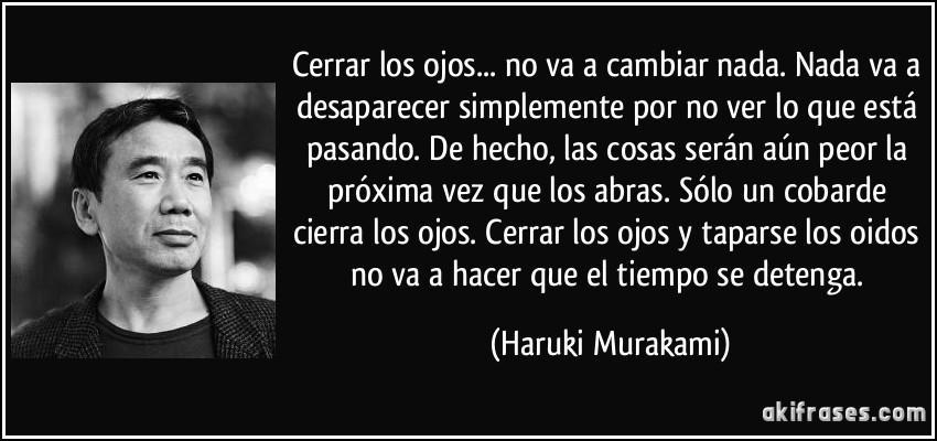 Cerrar los ojos... no va a cambiar nada. Nada va a desaparecer simplemente por no ver lo que está pasando. De hecho, las cosas serán aún peor la próxima vez que los abras. Sólo un cobarde cierra los ojos. Cerrar los ojos y taparse los oidos no va a hacer que el tiempo se detenga. (Haruki Murakami)