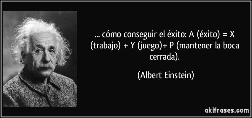 ... cómo conseguir el éxito: A (éxito) = X (trabajo) + Y (juego)+ P (mantener la boca cerrada). (Albert Einstein)