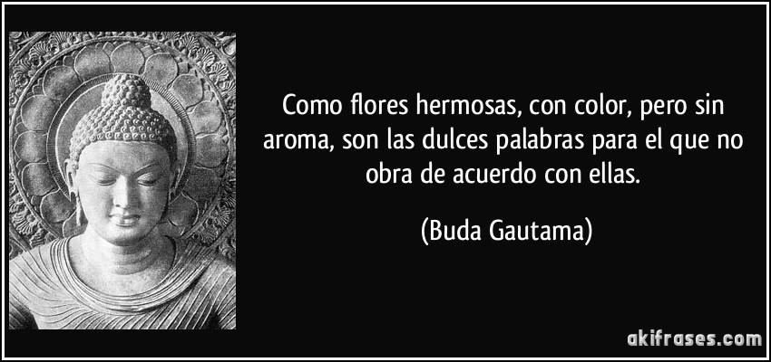 Como flores hermosas, con color, pero sin aroma, son las dulces palabras para el que no obra de acuerdo con ellas. (Buda Gautama)