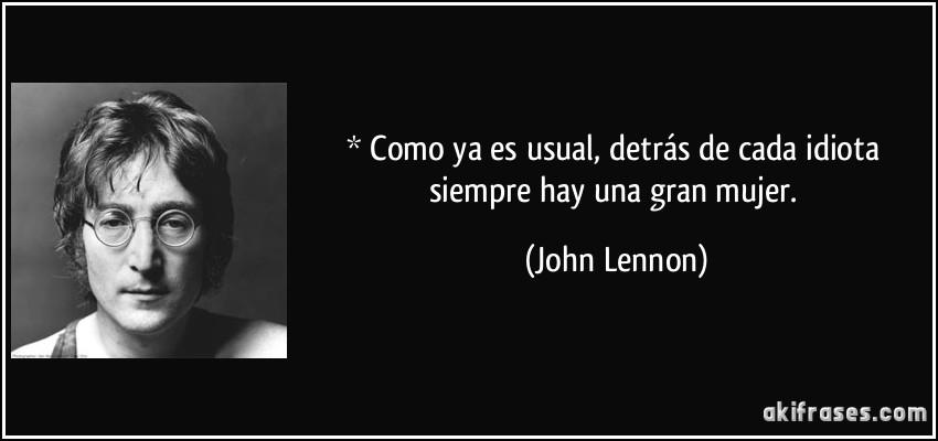 * Como ya es usual, detrás de cada idiota siempre hay una gran mujer. (John Lennon)