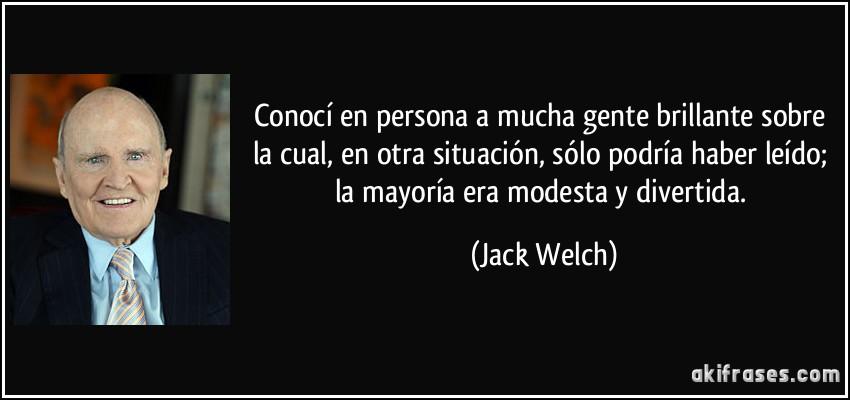Conocí en persona a mucha gente brillante sobre la cual, en otra situación, sólo podría haber leído; la mayoría era modesta y divertida. (Jack Welch)