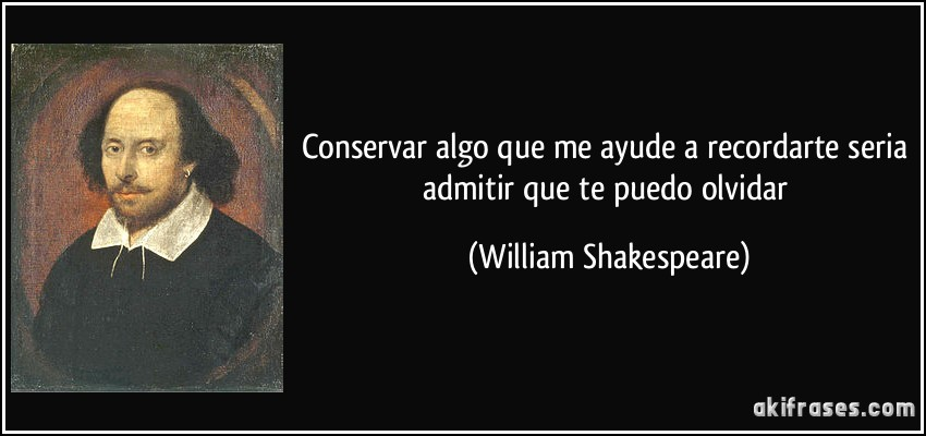 Conservar algo que me ayude a recordarte seria admitir que te puedo olvidar (William Shakespeare)
