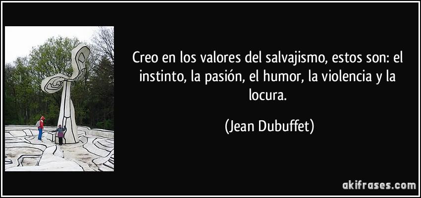 Creo en los valores del salvajismo, estos son: el instinto, la pasión, el humor, la violencia y la locura. (Jean Dubuffet)
