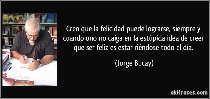 Creo que la felicidad puede lograrse, siempre y cuando uno no caiga en la estúpida idea de creer que ser feliz es estar riéndose todo el día. (Jorge Bucay)