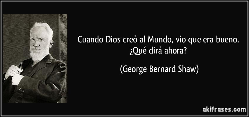 Cuando Dios creó al Mundo, vio que era bueno. ¿Qué dirá ahora? (George Bernard Shaw)