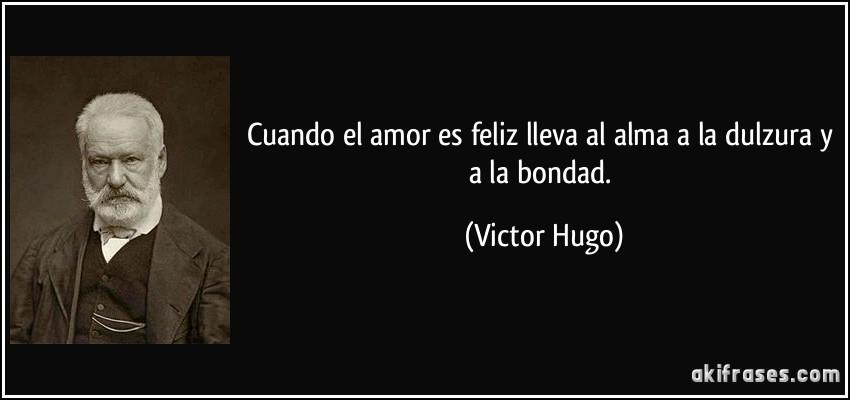 Cuando el amor es feliz lleva al alma a la dulzura y a la bondad. (Victor Hugo)