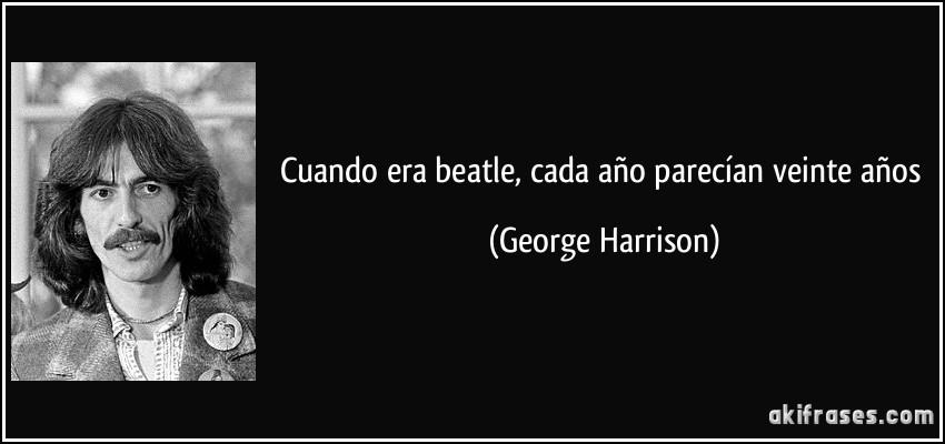 Cuando era beatle, cada año parecían veinte años (George Harrison)