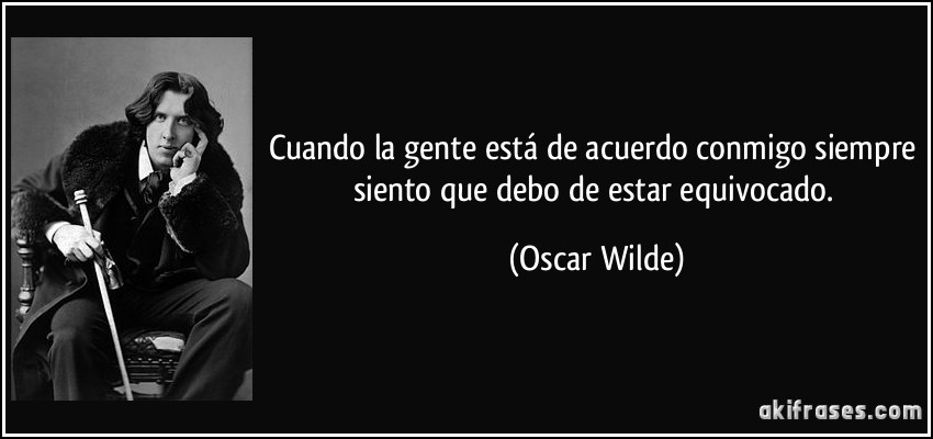 Cuando la gente está de acuerdo conmigo siempre siento que debo de estar equivocado. (Oscar Wilde)