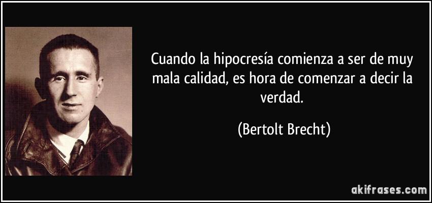 Cuando la hipocresía comienza a ser de muy mala calidad, es hora de comenzar a decir la verdad. (Bertolt Brecht)