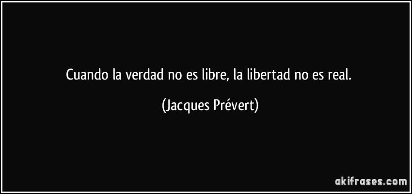 ===Libertad, libertad...=== Frase-cuando-la-verdad-no-es-libre-la-libertad-no-es-real-jacques-prevert-188459