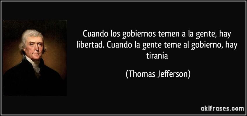 Cuando los gobiernos temen a la gente, hay libertad. Cuando la gente teme al gobierno, hay tiranía (Thomas Jefferson)
