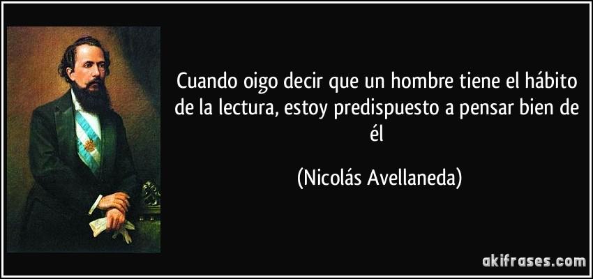 Cuando oigo decir que un hombre tiene el hábito de la lectura, estoy predispuesto a pensar bien de él (Nicolás Avellaneda)