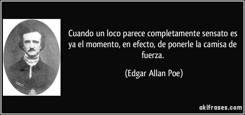 Cuando un loco parece completamente sensato es ya el momento, en efecto, de ponerle la camisa de fuerza. (Edgar Allan Poe)