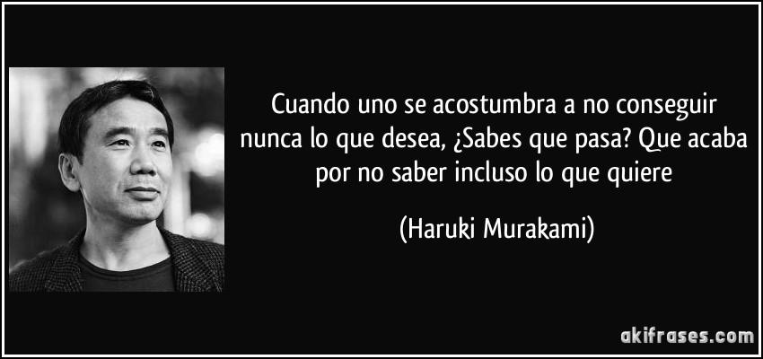 Cuando uno se acostumbra a no conseguir nunca lo que desea, ¿Sabes que pasa? Que acaba por no saber incluso lo que quiere (Haruki Murakami)