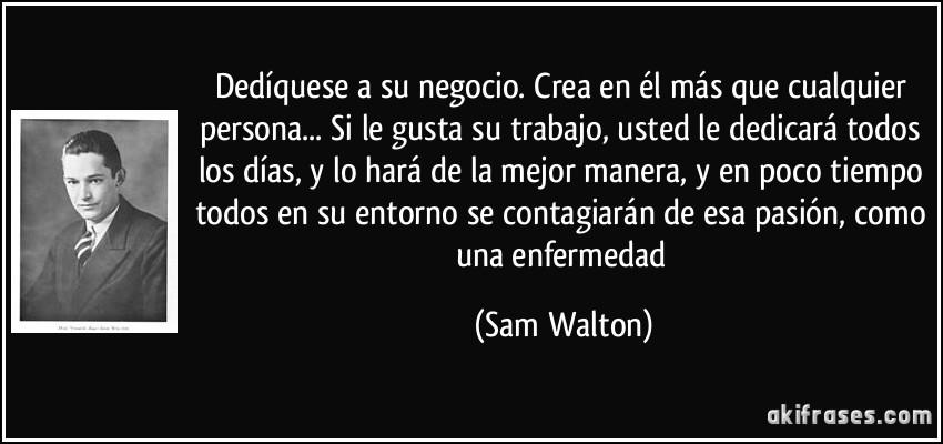 Hermanos y hermanas - los maricas del foro-..... The Singularity Is Near. Frase-dediquese-a-su-negocio-crea-en-el-mas-que-cualquier-persona-si-le-gusta-su-trabajo-usted-le-sam-walton-152938