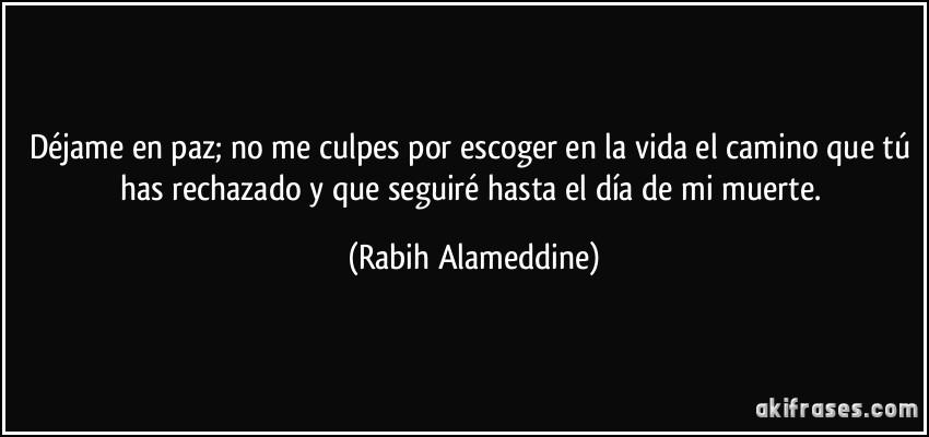 Déjame en paz; no me culpes por escoger en la vida el camino que tú has rechazado y que seguiré hasta el día de mi muerte. (Rabih Alameddine)