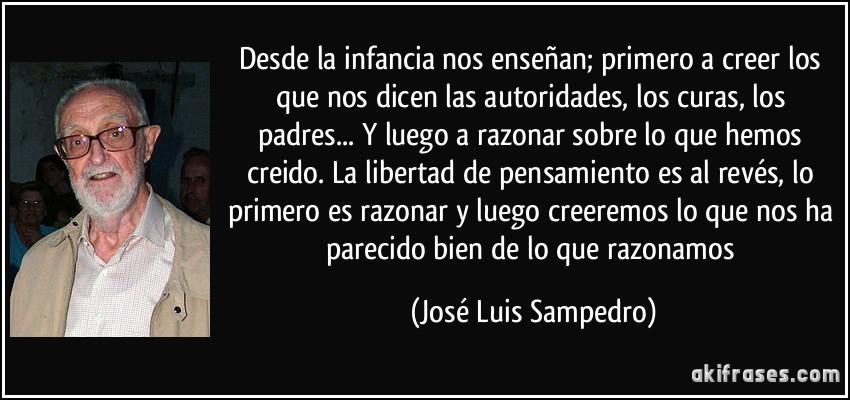 Desde la infancia nos enseñan; primero a creer los que nos dicen las autoridades, los curas, los padres... Y luego a razonar sobre lo que hemos creido. La libertad de pensamiento es al revés, lo primero es razonar y luego creeremos lo que nos ha parecido bien de lo que razonamos (José Luis Sampedro)