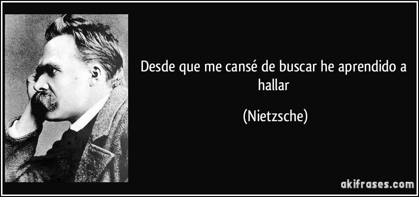 Desde que me cansé de buscar he aprendido a hallar (Nietzsche)