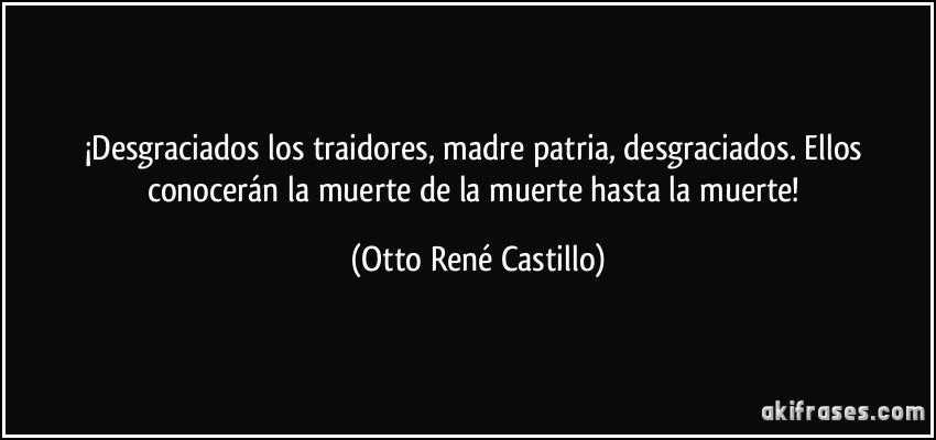 ¡Desgraciados los traidores, madre patria, desgraciados. Ellos conocerán la muerte de la muerte hasta la muerte! (Otto René Castillo)
