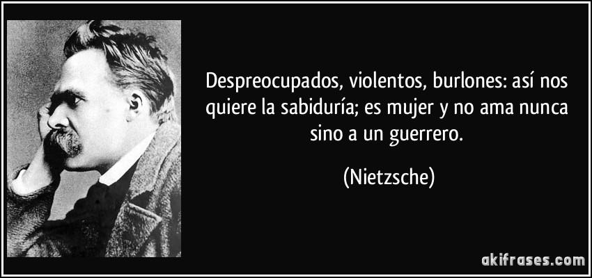 Despreocupados, violentos, burlones: así nos quiere la sabiduría; es mujer y no ama nunca sino a un guerrero. (Nietzsche)