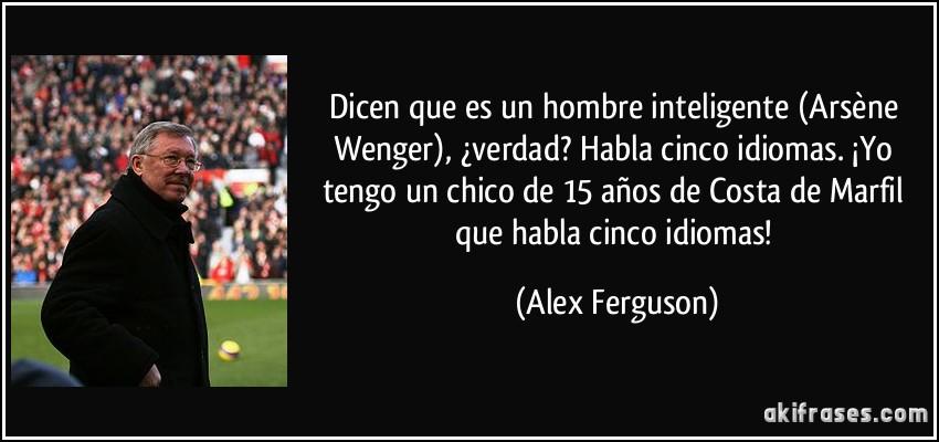 Dicen que es un hombre inteligente (Arsène Wenger), ¿verdad? Habla cinco idiomas. ¡Yo tengo un chico de 15 años de Costa de Marfil que habla cinco idiomas! (Alex Ferguson)