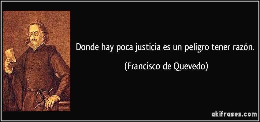 Donde hay poca justicia es un peligro tener razón. (Francisco de Quevedo)