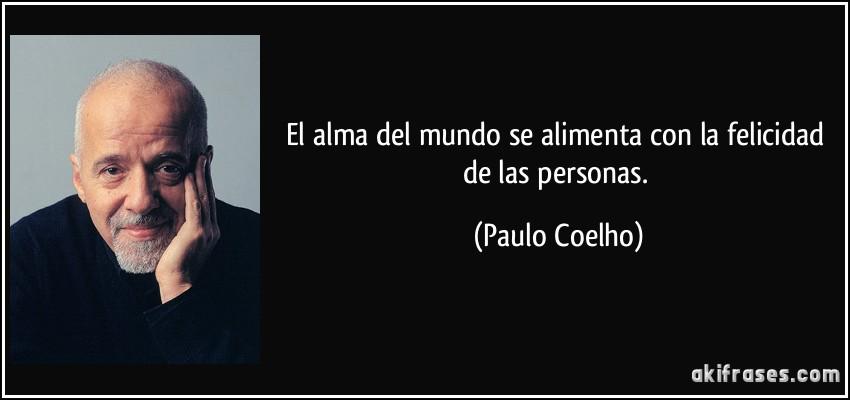 El alma del mundo se alimenta con la felicidad de las personas. (Paulo Coelho)