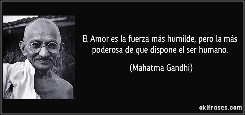 El Amor es la fuerza más humilde, pero la más poderosa de que dispone el ser humano. (Mahatma Gandhi)
