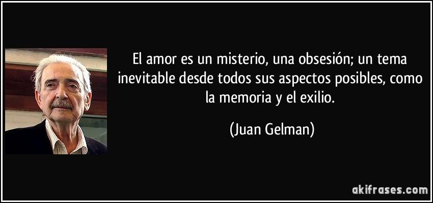 El amor es un misterio, una obsesión; un tema inevitable desde todos sus aspectos posibles, como la memoria y el exilio. (Juan Gelman)