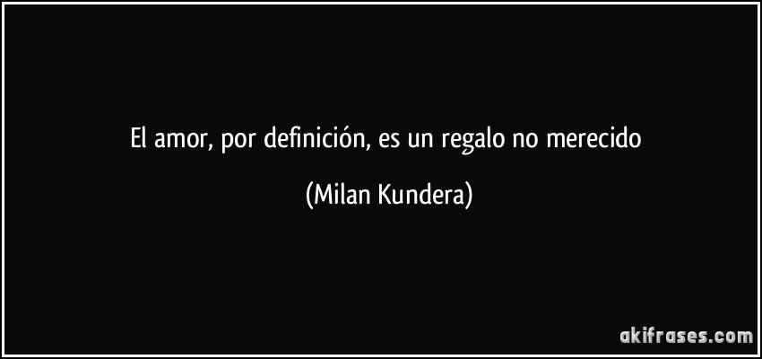 El amor, por definición, es un regalo no merecido (Milan Kundera)