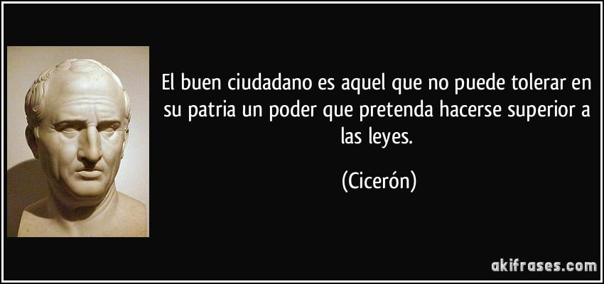 El buen ciudadano es aquel que no puede tolerar en su patria un poder que pretenda hacerse superior a las leyes. (Cicerón)