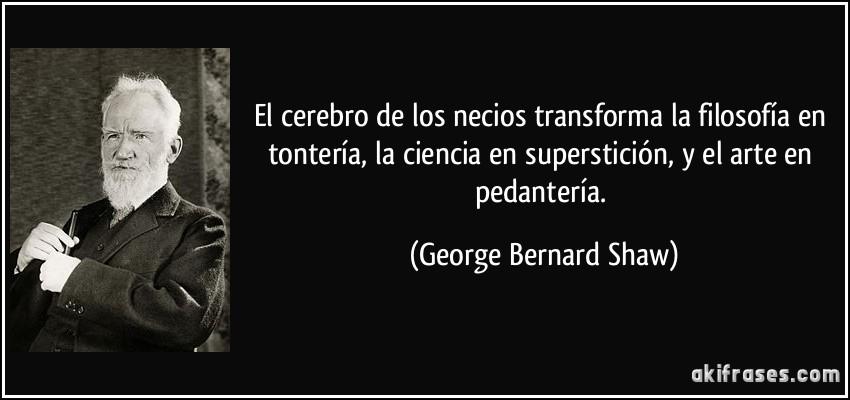 El cerebro de los necios transforma la filosofía en tontería, la ciencia en superstición, y el arte en pedantería. (George Bernard Shaw)