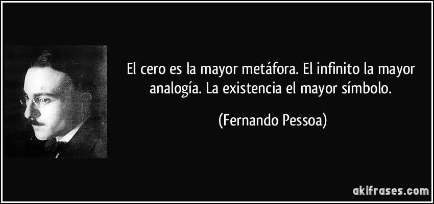 El cero es la mayor metáfora. El infinito la mayor analogía. La existencia el mayor símbolo. (Fernando Pessoa)